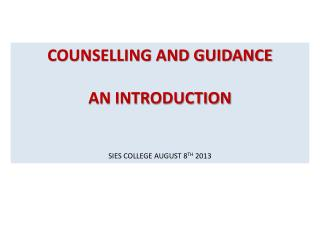COUNSELLING AND GUIDANCE AN INTRODUCTION SIES COLLEGE AUGUST 8 TH  2013
