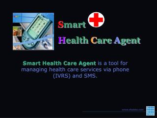 Smart Health Care Agent is a tool for managing health care services via phone (IVRS) and SMS.