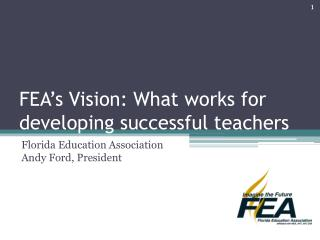 FEA s Vision: What works for developing successful teachers