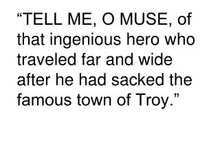 """TELL ME, O MUSE, of that ingenious hero who traveled far and wide after he had sacked the famous town of Troy."""