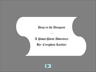 Deep in the Dungeon --- A PowerPoint Adventure By: Creighton  Koelker