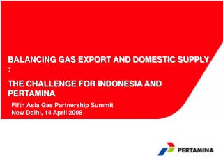 BALANCING GAS EXPORT AND DOMESTIC SUPPLY : THE CHALLENGE FOR INDONESIA AND PERTAMINA