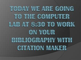 Today we are going to the computer lab at 8:30 to work on your bibliography with Citation  Maker
