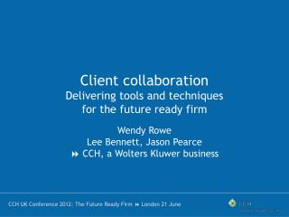 Client collaboration Delivering tools and techniques for the future ready firm Wendy Rowe