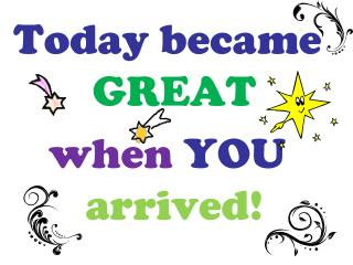 Today became  GREAT when YOU arrived!