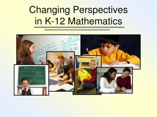 Changing Perspectives  in K-12 Mathematics