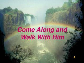 Come Along and  Walk With Him