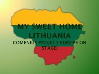 MY SWEET HOME Lithuania Comenius  project Europe on stage !