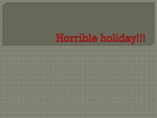 Horrible holiday!!!