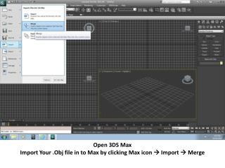 Open 3DS Max Import Your . Obj  file in to Max by clicking Max icon   Import  Merge