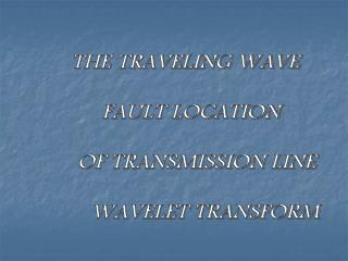 THE TRAVELING WAVE  FAULT LOCATION  OF TRANSMISSION LINE  WAVELET TRANSFORM