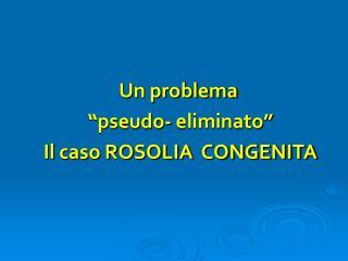 """Un problema  """"pseudo- eliminato"""" Il caso ROSOLIA  CONGENITA"""