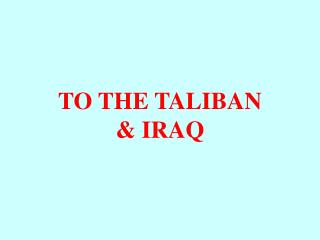 TO THE TALIBAN & IRAQ
