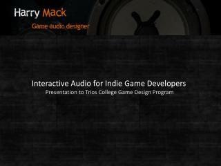 Interactive Audio for Indie Game Developers Presentation to Trios College Game Design Program