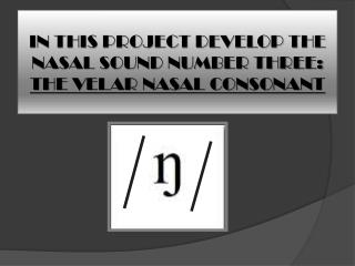 IN THIS PROJECT DEVELOP THE NASAL SOUND NUMBER THREE:  THE VELAR NASAL CONSONANT