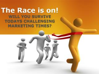The Race is on! WILL YOU SURVIVE TODAYS CHALLENGING MARKETING TIMES?