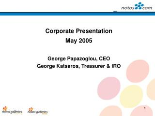 Corporate Presentation  May 2005 George Papazoglou, CEO  George Katsaros, Treasurer & IRO