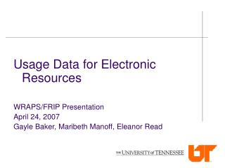 Usage Data for Electronic Resources WRAPS/FRIP Presentation April 24, 2007 Gayle Baker, Maribeth Manoff, Eleanor Read