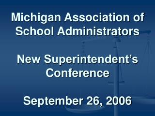 Michigan Association of School Administrators New Superintendent's Conference September 26, 2006