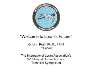"""Welcome to Loran's Future"" G. Linn Roth, Ph.D., FRIN President"
