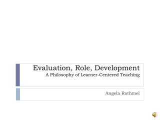 Evaluation, Role, Development  A Philosophy of Learner-Centered Teaching