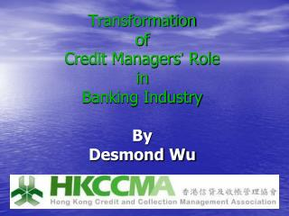 Transformation  of  Credit Managers '  Role  in  Banking Industry By Desmond Wu