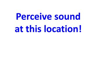 Perceive sound  at this location!