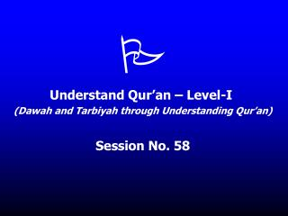 Understand Qur an   Level-I  Dawah and Tarbiyah through Understanding Qur an  Session No. 58