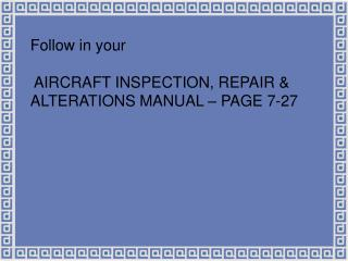 Follow in your  AIRCRAFT INSPECTION, REPAIR & ALTERATIONS MANUAL – PAGE 7-27