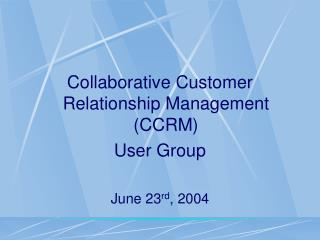 Collaborative Customer Relationship Management (CCRM) User Group June 23 rd , 2004