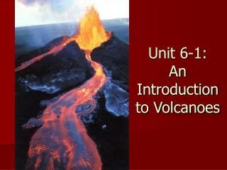 Unit 6-1: An Introduction to Volcanoes