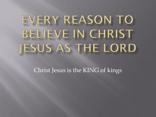 Every reason to believe in Christ Jesus as the Lord