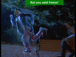 But you said freeze!