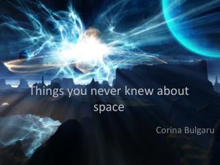 T hings you never knew about space