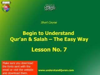 Short Course  Begin to Understand  Qur'an & Salah – The Easy Way Lesson No. 7                    www.understandQuran