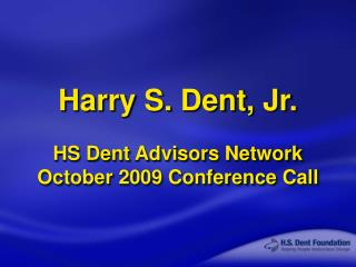 Harry S. Dent, Jr. HS Dent Advisors Network October 2009 Conference Call