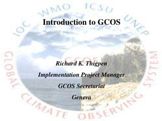 Introduction to GCOS Richard K. Thigpen Implementation Project Manager GCOS Secretariat Geneva