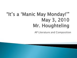 """It's a 'Manic May Monday!'""  May 3, 2010 Mr.  Houghteling"