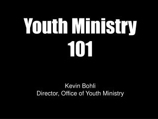Youth Ministry 101 Kevin Bohli Director, Office of Youth Ministry