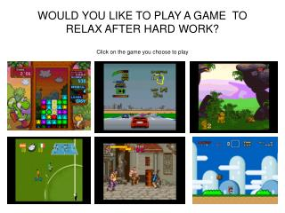 WOULD YOU LIKE TO PLAY A GAME  TO RELAX AFTER HARD WORK? Click on the game you choose to play