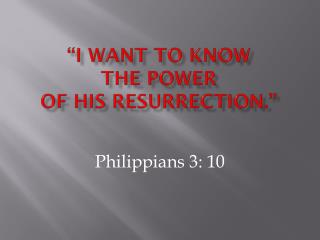 """I want to know  the power  of his resurrection."""