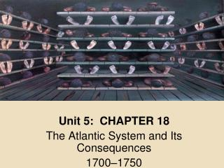 Unit 5:  CHAPTER 18 The Atlantic System and Its Consequences 1700–1750