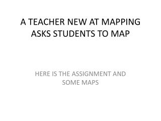 A TEACHER NEW AT MAPPING ASKS STUDENTS TO MAP