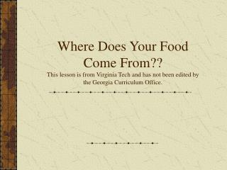 Where Does Your Food Come From This lesson is from Virginia Tech and has not been edited by the Georgia Curriculum Offic