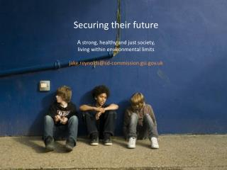 Securing their future A  strong, healthy and just society, living within environmental  limits jake.reynolds@sd-commissi