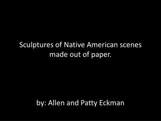 Sculptures of Native American scenes made out of paper. by: Allen and Patty  Eckman