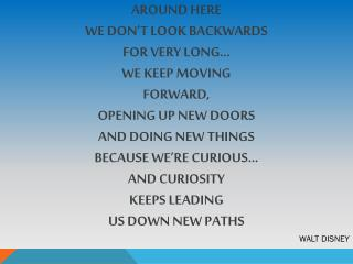 AROUND HERE WE DON'T LOOK BACKWARDS FOR VERY LONG… WE KEEP MOVING FORWARD, OPENING UP NEW DOORS