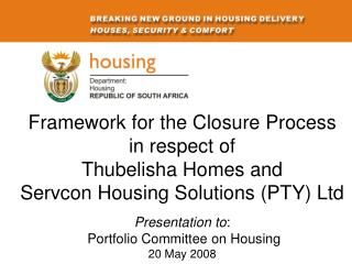 Framework for the Closure Process  in respect of  Thubelisha Homes and  Servcon Housing Solutions (PTY) Ltd