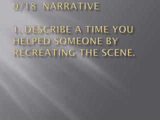 9/18  Narrative 1. Describe a time you helped someone by recreating the scene.