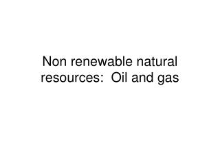 Non renewable natural resources:  Oil and gas